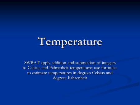 Temperature SWBAT apply addition and subtraction of integers to Celsius and Fahrenheit temperature; use formulas to estimate temperatures in degrees Celsius.