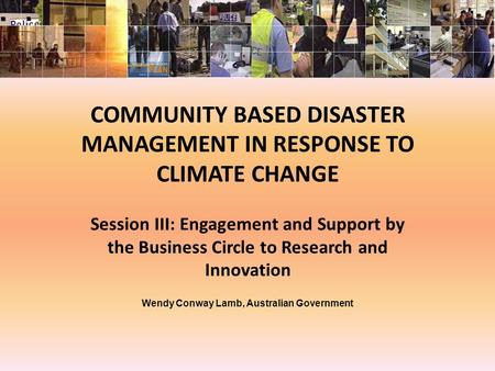 COMMUNITY BASED DISASTER MANAGEMENT IN RESPONSE TO CLIMATE CHANGE Session III: Engagement and Support by the Business Circle to Research and Innovation.