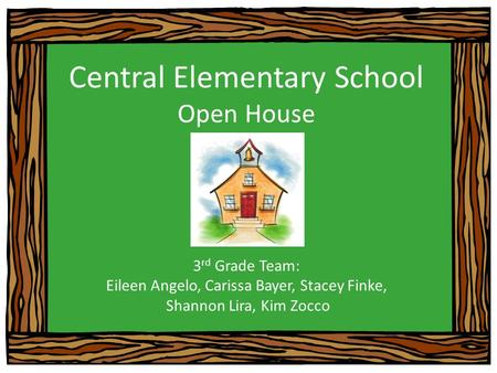Central Elementary School Open House 3 rd Grade Team: Eileen Angelo, Carissa Bayer, Stacey Finke, Shannon Lira, Kim Zocco.