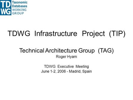 TDWG Infrastructure Project (TIP) Technical Architecture Group (TAG) Roger Hyam TDWG Executive Meeting June 1-2, 2006 - Madrid, Spain.
