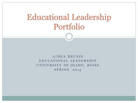 ATHEA BRUSIN EDUCATIONAL LEADERSHIP UNIVERSITY OF IDAHO, BOISE SPRING 2013 Educational Leadership Portfolio.