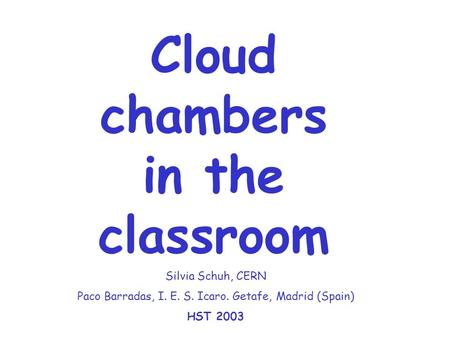 Cloud chambers in the classroom Silvia Schuh, CERN Paco Barradas, I. E. S. Icaro. Getafe, Madrid (Spain) HST 2003.