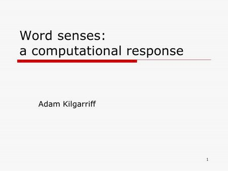 1 Word senses: a computational response Adam Kilgarriff.