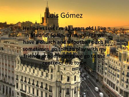 Luis Gómez Hello l'm Luis I'm 13 years old I live in Madrid, Spain. In my village we have a church and a football pitch I sometimes go to it to play with.