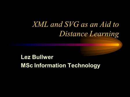XML and SVG as an Aid to Distance Learning Lez Bullwer MSc Information Technology.