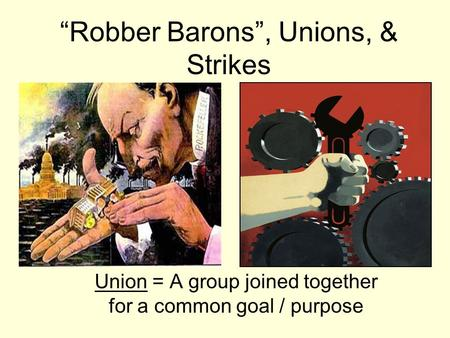 """Robber Barons"", Unions, & Strikes Union = A group joined together for a common goal / purpose."
