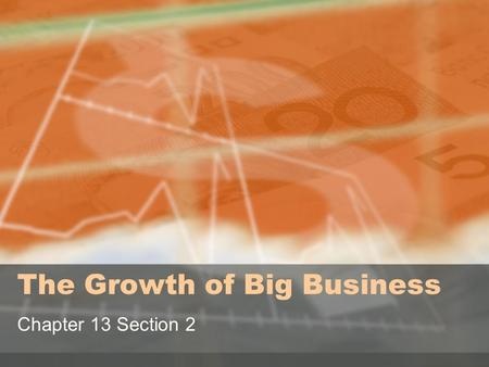 The Growth of Big Business Chapter 13 Section 2. Objective: Evaluate the wealth created through the growth of Big Business against the methods and means.