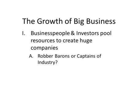 The Growth of Big Business I.Businesspeople & Investors pool resources to create huge companies A.Robber Barons or Captains of Industry?