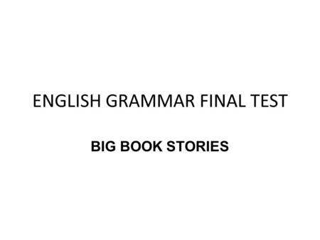 ENGLISH GRAMMAR FINAL TEST BIG BOOK STORIES. REQUIREMENTS 1.Work in pairs 2.The big book must have 5 funny stories 3.The main characters must be animals.