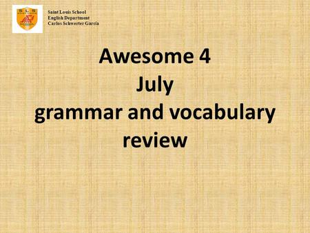 Awesome 4 July grammar and vocabulary review Saint Louis School English Department Carlos Schwerter Garc í a.