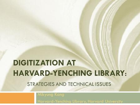 DIGITIZATION AT HARVARD-YENCHING LIBRARY: STRATEGIES AND TECHNICAL ISSUES Mikyung Kang Harvard-Yenching Library, Harvard University.