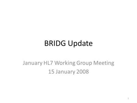 BRIDG Update January HL7 Working Group Meeting 15 January 2008 1.