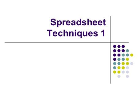 Spreadsheet Techniques 1. Advantages Of The Spreadsheet Easy to follow layout ( Rows and Columns) Hide and Filter tools readily available Changes can.