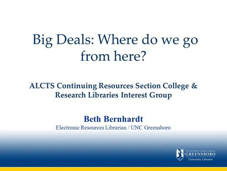 Big Deals: Where do we go from here? ALCTS Continuing Resources Section College & Research Libraries Interest Group Beth Bernhardt Electronic Resources.