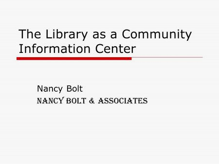 The Library as a Community Information Center Nancy Bolt Nancy Bolt & Associates.
