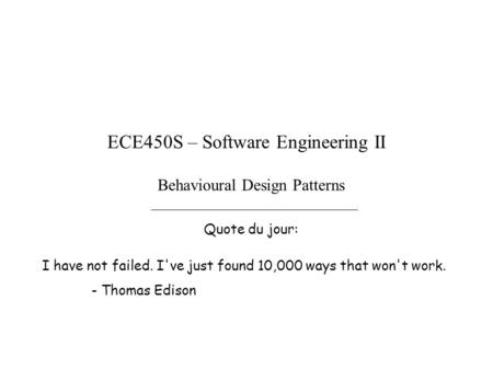 Behavioural Design Patterns Quote du jour: ECE450S – Software Engineering II I have not failed. I've just found 10,000 ways that won't work. - Thomas Edison.