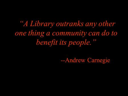 """A Library outranks any other one thing a community can do to benefit its people."" --Andrew Carnegie."