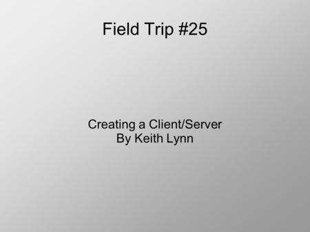 Field Trip #25 Creating a Client/Server By Keith Lynn.