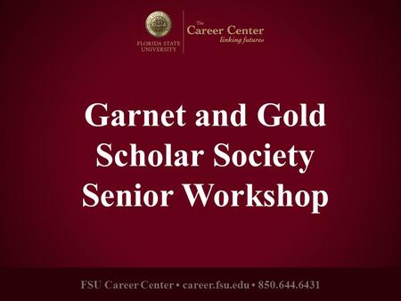 FSU Career Center career.fsu.edu 850.644.6431 Garnet and Gold Scholar Society Senior Workshop.