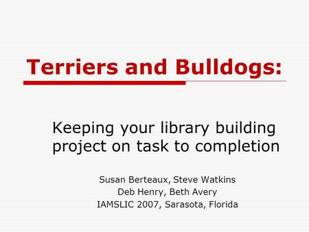 Terriers and Bulldogs: Keeping your library building project on task to completion Susan Berteaux, Steve Watkins Deb Henry, Beth Avery IAMSLIC 2007, Sarasota,
