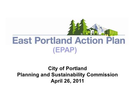 April 26, 2011 City of Portland Planning and Sustainability Commission April 26, 2011 (EPAP)