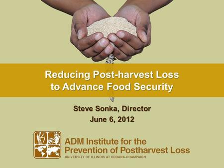 Reducing Post-harvest Loss to Advance Food Security Steve Sonka, Director June 6, 2012.