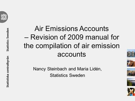 Air Emissions Accounts – Revision of 2009 manual for the compilation of air emission accounts Nancy Steinbach and Maria Lidén, Statistics Sweden.