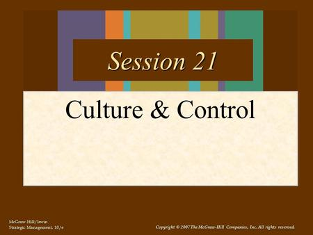 McGraw-Hill/Irwin Strategic Management, 10/e Copyright © 2007 The McGraw-Hill Companies, Inc. All rights reserved. Culture & Control Session 21.