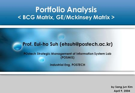 Portfolio Analysis Prof. Eui-ho Suh POstech Strategic Management of Information System Lab (POSMIS) Industrial Eng, POSTECH by Sang.