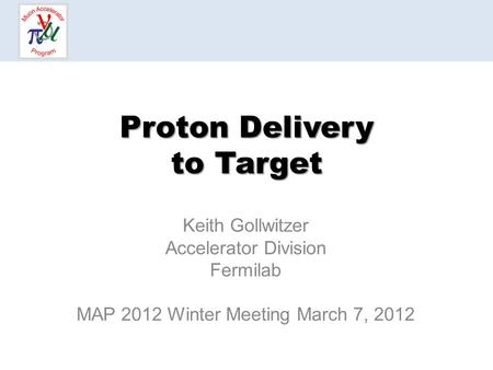 Proton Delivery to Target Keith Gollwitzer Accelerator Division Fermilab MAP 2012 Winter Meeting March 7, 2012.