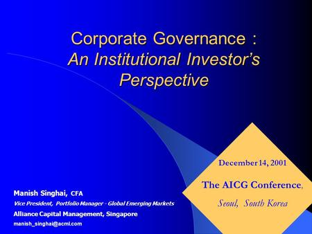 Corporate Governance : An Institutional Investor's Perspective Manish Singhai, CFA Vice President, Portfolio Manager - Global Emerging Markets Alliance.