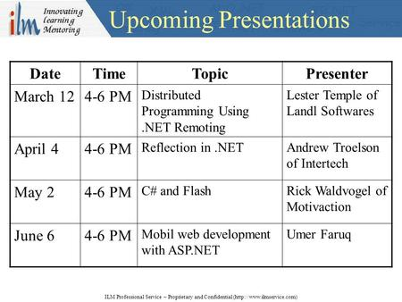 Upcoming Presentations ILM Professional Service – Proprietary and Confidential (http://www.ilmservice.com) DateTimeTopicPresenter March 124-6 PM Distributed.