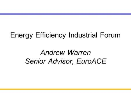Energy Efficiency Industrial Forum Andrew Warren Senior Advisor, EuroACE.