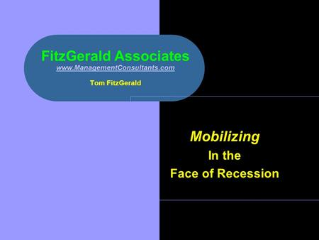 FitzGerald Associates www.ManagementConsultants.com Tom FitzGerald www.ManagementConsultants.com Mobilizing In the Face of Recession.