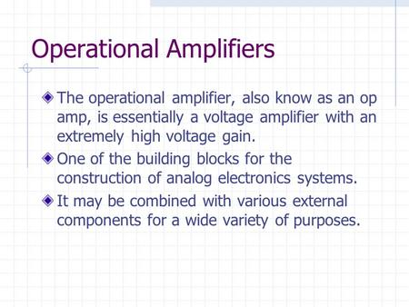 Operational Amplifiers The operational amplifier, also know as an op amp, is essentially a voltage amplifier with an extremely high voltage gain. One of.