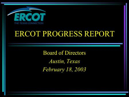 ERCOT PROGRESS REPORT Board of Directors Austin, Texas February 18, 2003.