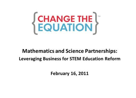 Mathematics and Science Partnerships: Leveraging Business for STEM Education Reform February 16, 2011.