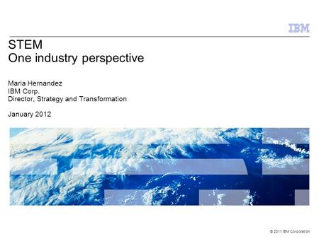 © 2011 IBM Corporation STEM One industry perspective Maria Hernandez IBM Corp. Director, Strategy and Transformation January 2012.
