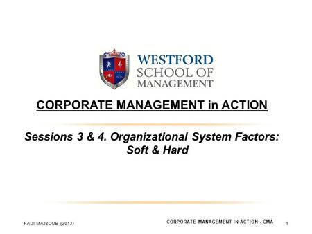 CORPORATE MANAGEMENT in ACTION Sessions 3 & 4. Organizational System Factors: Soft & Hard CORPORATE MANAGEMENT IN ACTION - CMA 1.