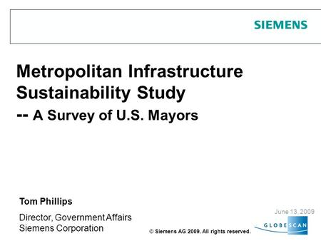 Metropolitan Infrastructure Sustainability Study -- A Survey of U.S. Mayors June 13, 2009 Tom Phillips Director, Government Affairs Siemens Corporation.