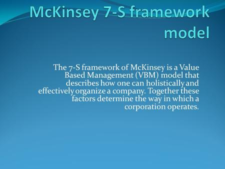 The 7-S framework of McKinsey is a Value Based Management (VBM) model that describes how one can holistically and effectively organize a company. Together.