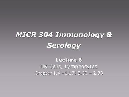 MICR 304 Immunology & Serology Lecture 6 NK Cells, Lymphocytes Chapter 1.4 –1.17; 2.30 – 2.33 Lecture 6 NK Cells, Lymphocytes Chapter 1.4 –1.17; 2.30 –