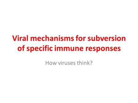 Viral mechanisms for subversion of specific immune responses How viruses think?