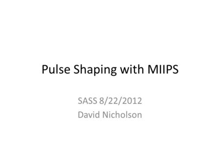 Pulse Shaping with MIIPS SASS 8/22/2012 David Nicholson.