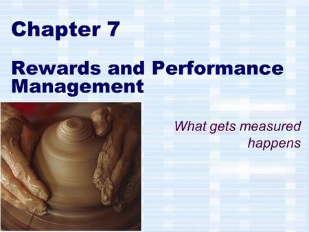Chapter 7 Rewards and Performance Management What gets measured happens.
