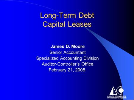 Long-Term Debt Capital Leases James D. Moore Senior Accountant Specialized Accounting Division Auditor-Controller's Office February 21, 2008.