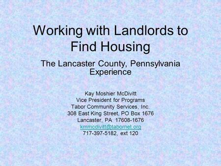 Working with Landlords to Find Housing The Lancaster County, Pennsylvania Experience Kay Moshier McDivitt Vice President for Programs Tabor Community Services,
