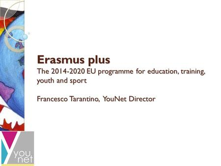 Erasmus plus The 2014-2020 EU programme for education, training, youth and sport Francesco Tarantino, YouNet Director.