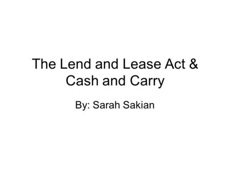 The Lend and Lease Act & Cash and Carry By: Sarah Sakian.