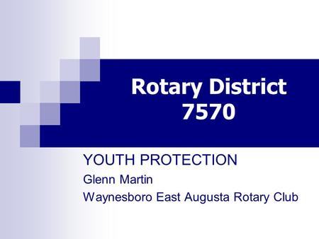 Rotary District 7570 YOUTH PROTECTION Glenn Martin Waynesboro East Augusta Rotary Club.